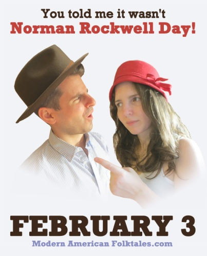 """You told me it wasn't Norman Rockwell Day!"" February 3rd."