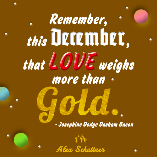 Remember, this December, That love weighs more than gold! - Josephine Dodge Daskam Bacon